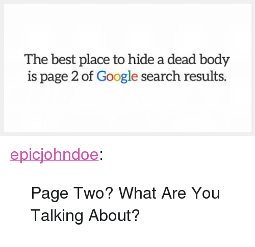"Google, Tumblr, and Best: The best place to hide a dead body  is page 2 of Google search results. <p><a href=""https://epicjohndoe.tumblr.com/post/172104529938/page-two-what-are-you-talking-about"" class=""tumblr_blog"">epicjohndoe</a>:</p>  <blockquote><p>Page Two? What Are You Talking About?</p></blockquote>"