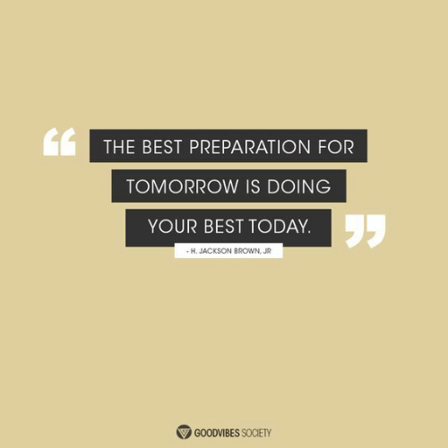 Doing Your Best: THE BEST PREPARATION FOR  TOMORROW IS DOING  YOUR BEST TODAY.  -H. JACKSON BROWN, JR  GOODVIBES SOCIETY