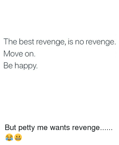 Memes, Petty, and Revenge: The best revenge, is no revenge.  Move on.  Be happy But petty me wants revenge...... 😂😬