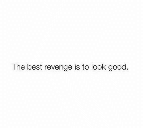 Revenge: The best revenge is to look good.