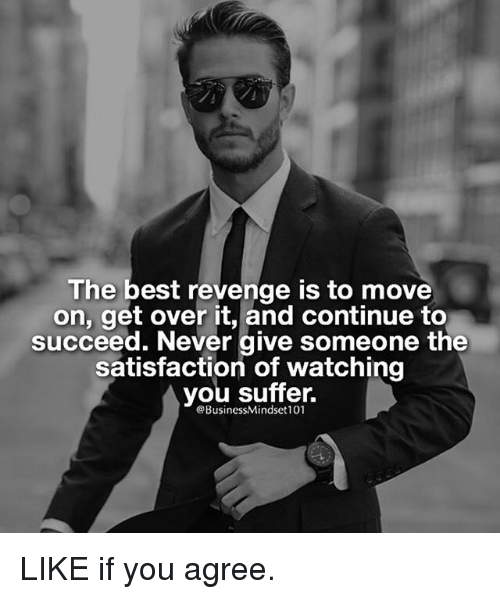 You Suffer: The best revenge is to move  on, get over it, and continue to  succeed. Never give someone the  satisfaction of watching  you suffer.  eBusinessMindset101 LIKE if you agree.