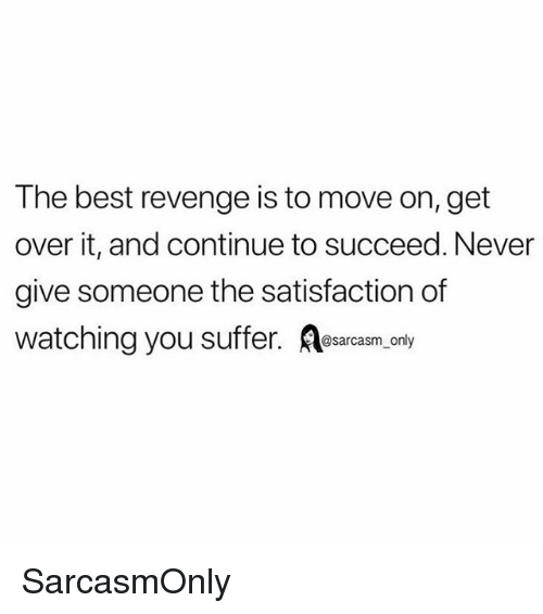 You Suffer: The best revenge is to move on, get  over it, and continue to succeed. Never  give someone the satisfaction of  watching you suffer. sacaem oy SarcasmOnly