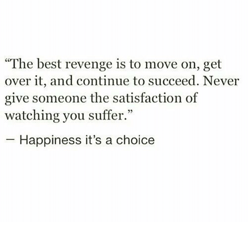 """You Suffer: """"The best revenge is to move on, get  over it, and continue to succeed. Never  give someone the satisfaction of  watching you suffer.""""  Happiness it's a choice"""