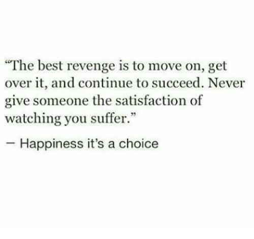 """You Suffer: """"The best revenge is to move on, get  over it, and continue to succeed. Never  give someone the satisfaction of  watching you suffer.""""  -Happiness it's a choice"""