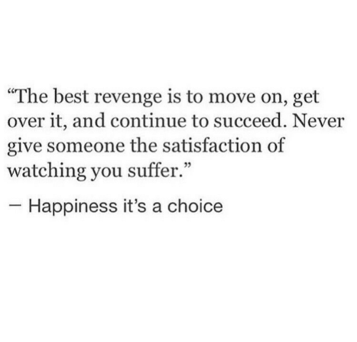 """You Suffer: The best revenge is to move on, get  over it, and continue to succeed. Never  give someone the satisfaction of  watching you suffer.""""  Happiness it's a choice"""