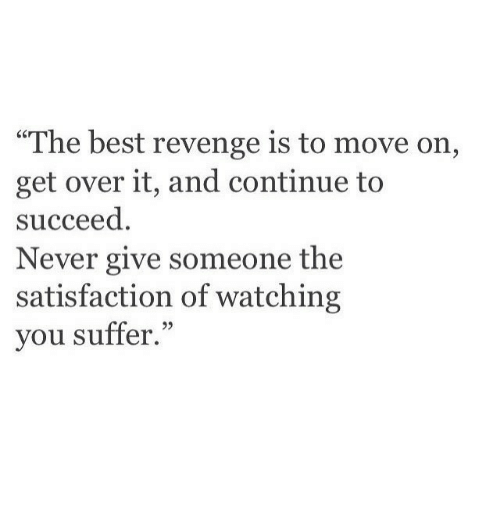 """You Suffer: """"The best revenge is to move on,  get over it, and continue to  succeed  Never give someone the  satisfaction of watching  you suffer."""""""