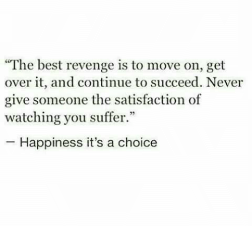"Revenge, Best, and Happiness: ""The best revenge is to move on, get  over it, and continue to succeed. Never  give someone the satisfaction of  watching you suffer.""  -Happiness it's a choice"