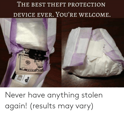 Theft: THE BEST THEFT PROTECTION  DEVICE EVER. YOU'RE WELCOME  L39642  L12  Us Never have anything stolen again! (results may vary)