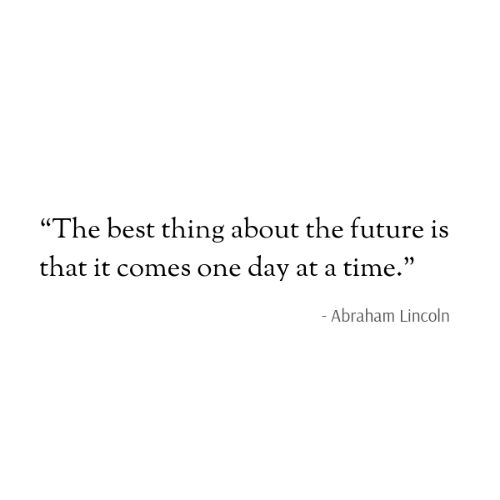 "Abraham Lincoln: ""The best thing about the future is  that it comes one day at a time.""  - Abraham Lincoln"