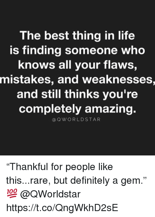 """Definitely, Life, and Best: The best thing in life  is finding someone who  knows all your flaws,  mistakes, and weaknesses,  and still thinks you're  completely amazing.  @QWORLDSTAR """"Thankful for people like this...rare, but definitely a gem."""" 💯 @QWorldstar https://t.co/QngWkhD2sE"""