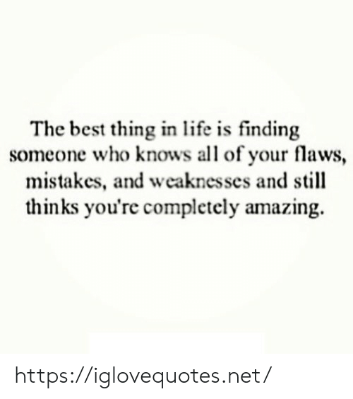 Life, Best, and Amazing: The best thing in life is finding  someone who knows all of your flaws,  mistakes, and weaknesses and still  thinks you're completely amazing https://iglovequotes.net/