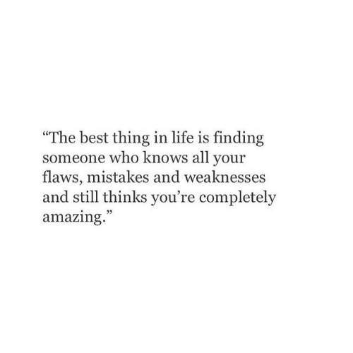"flaws: ""The best thing in life is finding  someone who knows all your  flaws, mistakes and weaknesses  and still thinks you're completely  amazing."""