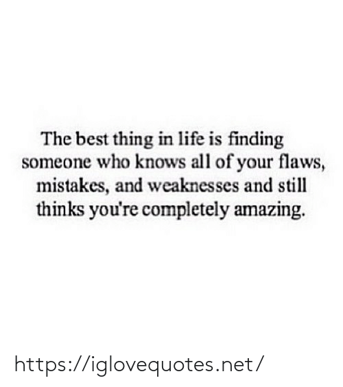 flaws: The best thing in life is finding  someone who knows all of your flaws,  mistakes, and weaknesses and still  thinks you're completely amazing. https://iglovequotes.net/