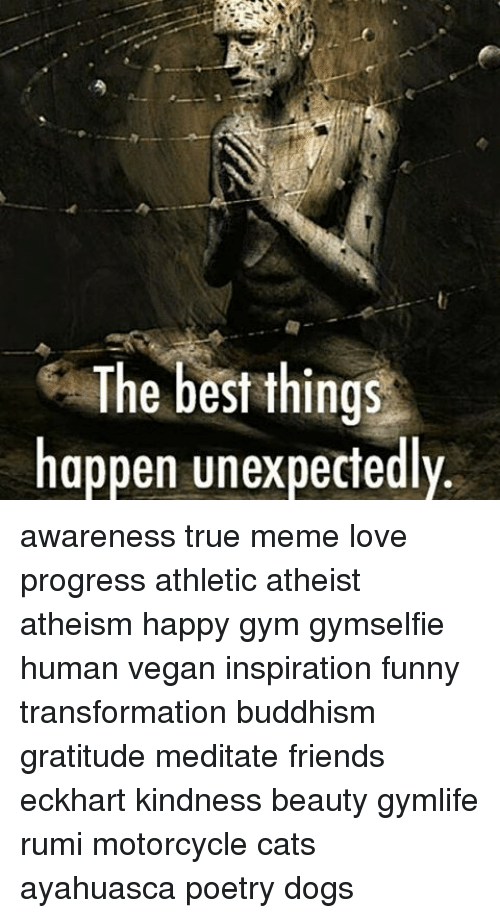Unexpectancy: The best things  happen unexpectedly. awareness true meme love progress athletic atheist atheism happy gym gymselfie human vegan inspiration funny transformation buddhism gratitude meditate friends eckhart kindness beauty gymlife rumi motorcycle cats ayahuasca poetry dogs