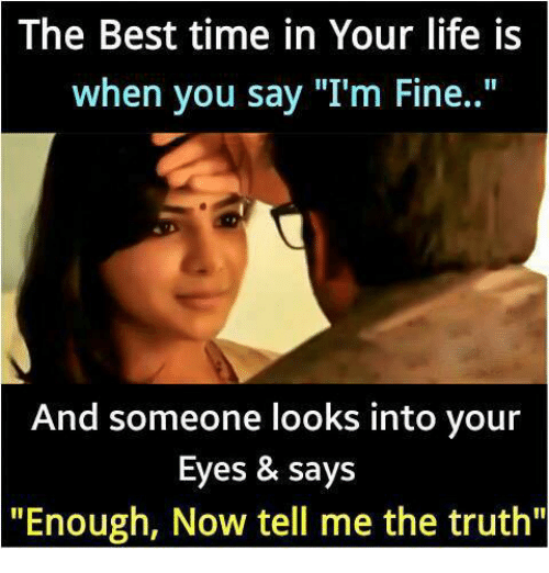 "Life, Memes, and Best: The Best time in Your life is  when you say ""I'm Fine..""  And someone looks into your  Eyes & says  ""Enough, Now tell me the truth"""