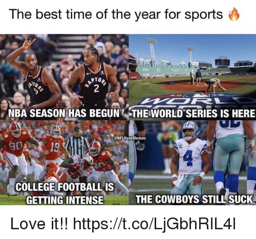Best Time: The best time of the year for sports  NBA SEASON HAS BEGUN .THEWORLD-SERIES IS HERE  @NFLHateMemes  COLLEGE FOOTBALLIS  GETTING INTENSIE  THE COWBOYS STILL SUCK Love it!! https://t.co/LjGbhRIL4l