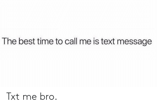 Best Time: The best time to call me is text message Txt me bro.