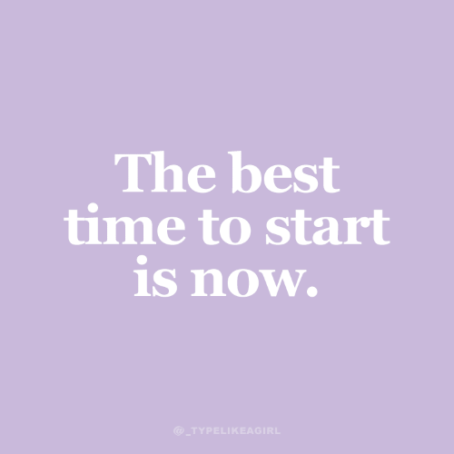 Best Time: The best  time to start  is now.  @ TYPELIKEAGIRL