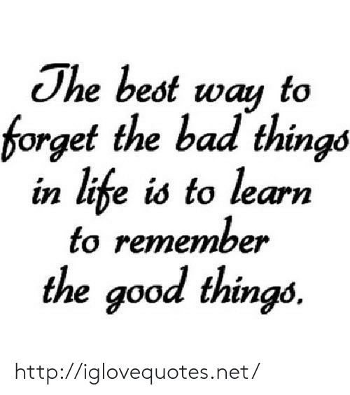 bad things: The best way to  forget the bad things  in life is to learn  to remember  the good things. http://iglovequotes.net/