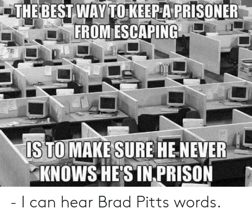Brad Pitt, Best, and Never: THE BEST WAY TO KEEP A PRISONER  FROM ESCAPING  STOMAKE SUREHE NEVER  KNOWS HESİNPRISON - I can hear Brad Pitts words.