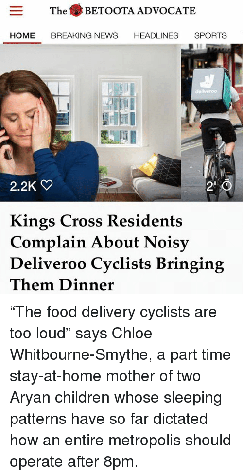 """Complainer: The BETOOTA ADVOCATE  E BREAKING NEWS  HOME BREAKING NEWS HEADLINES SPORTS  川  2.2K  2'0  Kings Cross Residents  Complain About Noisy  Deliveroo Cyclists Bringing  Them Dinner """"The food delivery cyclists are too loud"""" says Chloe Whitbourne-Smythe, a part time stay-at-home mother of two Aryan children whose sleeping patterns have so far dictated how an entire metropolis should operate after 8pm."""