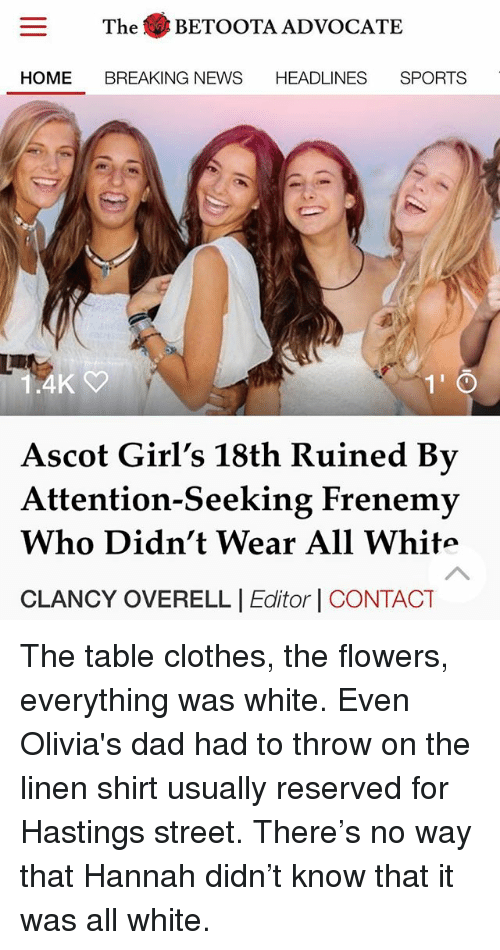 Attention Seeking: The BETOOTA ADVOCATE  HEADLINES SPORTS  HOME BREAKING NEWS  4K  1'  Ascot Girl's 18th Ruined By  Attention-Seeking Frenemy  Who Didn't Wear All White  CLANCY OVERELL |Editor | CONTACT The table clothes, the flowers, everything was white. Even Olivia's dad had to throw on the linen shirt usually reserved for Hastings street. There's no way that Hannah didn't know that it was all white.
