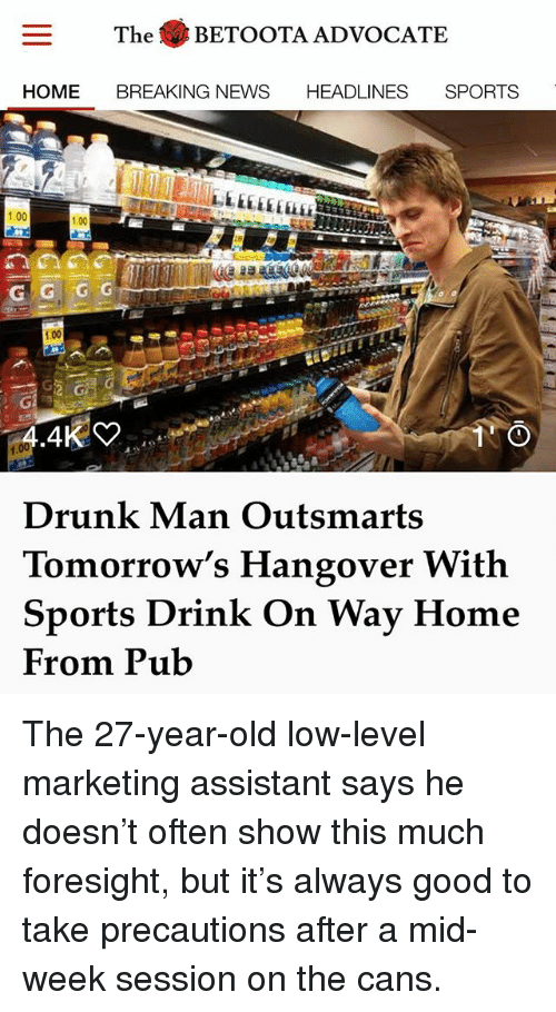 Drinking, Drunk, and Memes: The BETOOTA ADVOCATE  HOME BREAKING NEWS HEADLINES SPORTS  1.00  .00  1.00  1.00  Drunk Man Outsmarts  Tomorrow's Hangover With  Sports Drink On Way Home  From Pub The 27-year-old low-level marketing assistant says he doesn't often show this much foresight, but it's always good to take precautions after a mid-week session on the cans.