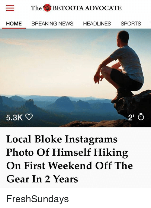 Offed Himself: The .BETOOTA ADVOCATE  HOME BREAKING NEWS HEADLINES SPORTS  5.3K  2' O  Local Bloke Instagrams  Photo Of Himself Hiking  On First Weekend Off The  Gear In 2 Years FreshSundays