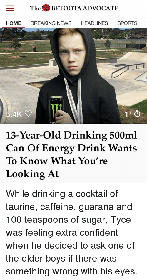 Anaconda, Drinking, and Energy: The BETOOTA ADVOCATE  HOME BREAKING NEWS HEADLINES SPORTS  5.4K  13-Year-Old Drinking 500ml  Can Of Energy Drink Wants  To Know What You're  Looking At While drinking a cocktail of taurine, caffeine, guarana and 100 teaspoons of sugar, Tyce was feeling extra confident when he decided to ask one of the older boys if there was something wrong with his eyes.