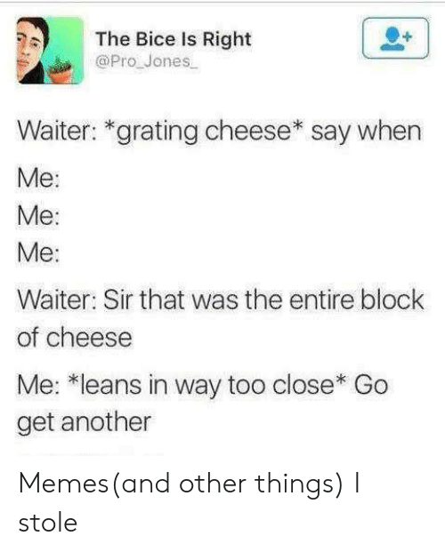 block: The Bice Is Right  @Pro Jones  Waiter: *grating cheese* say when  Ме:  Me:  Ме:  Waiter: Sir that was the entire block  of cheese  Me: *leans in way too close* Go  get another Memes(and other things) I stole