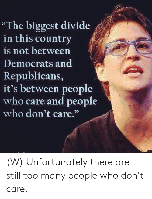 "Who, Republicans, and Still: ""The biggest divide  in this country  is not between  Democrats and  Republicans,  it's between people  who care and people  who don't care."" (W) Unfortunately there are still too many people who don't care."