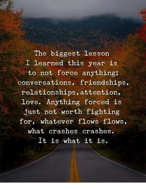Love, Relationships, and Force: The biggest lesson  I learned this year ie  to not force anything;  conversations, friendships  relationships, attention,  love. Anything forced is  just not worth fighting  for, whatever flows flows,  what crashes crashes.  It is what it is.