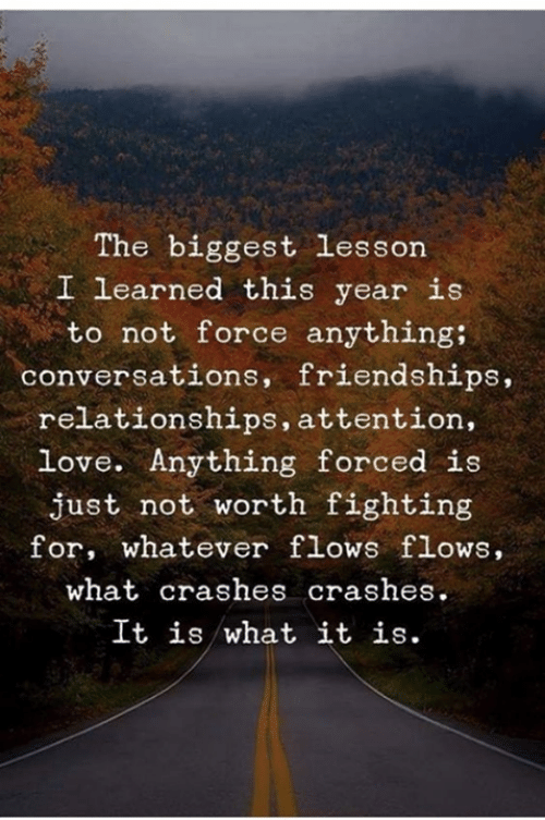 it is what it is: The biggest lesson  I learned this year is  to not force anything;  conversations, friendships,  relationships, attention,  love. Anything forced is  just not worth fighting  for, whatever flows flows,  what crashes crashes.  It is what it is