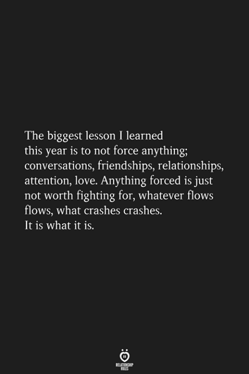 it is what it is: The biggest lesson I learned  this year is to not force anything;  conversations, friendships, relationships,  attention, love. Anything forced is just  not worth fighting for, whatever flows  flows, what crashes crashes.  It is what it is.