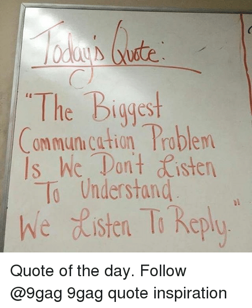Quote Of The Day: The Biggest  ommun.cation Problem  Is hic. Tan't sten  To Understand  we ste T Replo Quote of the day. Follow @9gag 9gag quote inspiration