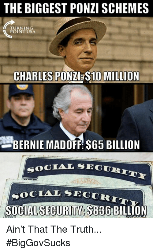 Memes, Truth, and Bernie: THE BIGGEST PONZI SCHEMES  TURNING  POINT USA  CHARLES PONZ S10 MILLION  BERNIE MADOFF $65 BILLION  SECURITY  SOCTAL SEC  SEGURIT  SOGIAL SE  SOCIAL SECURITY. $836 Ain't That The Truth... #BigGovSucks