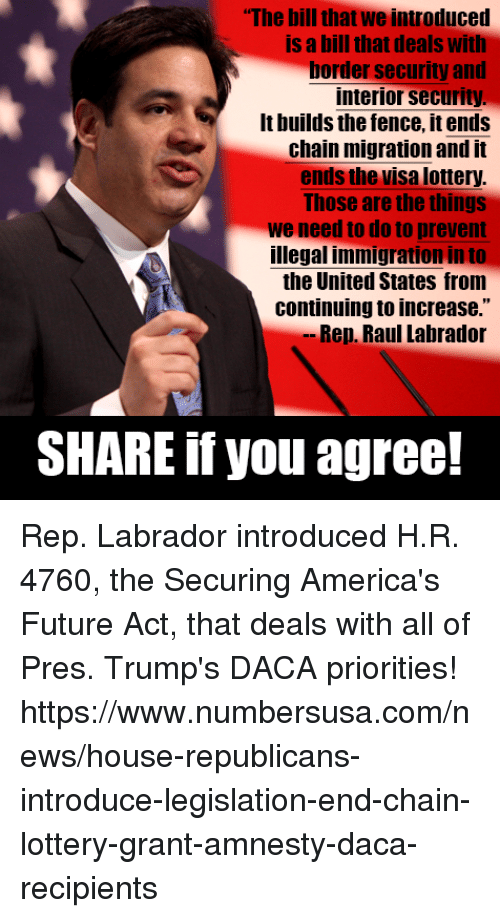 "Future, Lottery, and Memes: The bill that we introduced  is a bill that deals with  border security and  interior security  It builds the fence, it ends  chain migration and it  ends the visa lottery  Those are the things  we need to do to prevent  illegal immigration in to  the United States from  continuing to increase.""  Rep. Raul Labrador  SHARE if you agree! Rep. Labrador introduced H.R. 4760, the Securing America's Future Act, that deals with all of Pres. Trump's DACA priorities! https://www.numbersusa.com/news/house-republicans-introduce-legislation-end-chain-lottery-grant-amnesty-daca-recipients"
