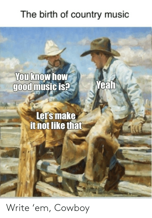 Music Is: The birth of country music  You know how  good music is?  Yeah  Let's make  it not like that Write 'em, Cowboy