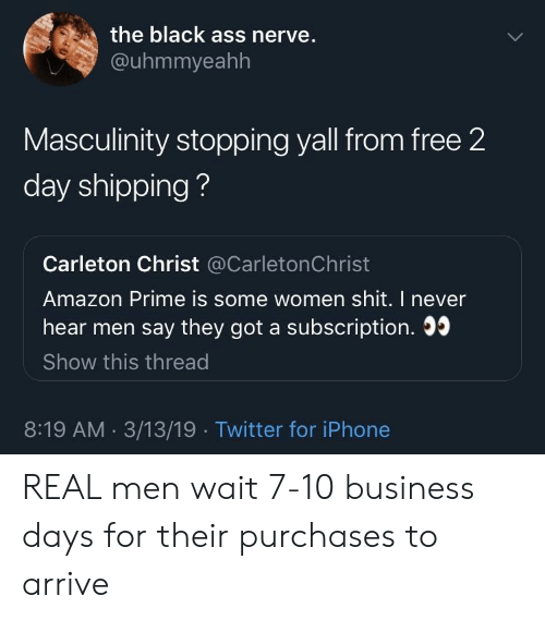 real men: the black ass nerve.  @uhmmyeahh  Masculinity stopping yall from free 2  day shipping?  Carleton Christ @CarletonChrist  Amazon Prime is some women shit. I never  hear men say they got a subscription. 0  Show this thread  8:19 AM. 3/13/19 Twitter for iPhone REAL men wait 7-10 business days for their purchases to arrive