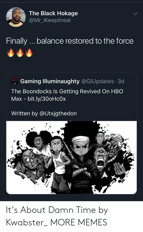 Dank, Hbo, and Memes: The Black Hokage  @Mr_iKeepitreal  Finally.. balance restored to the force  Gaming Illuminaughty @GiUpdates 3d  The Boondocks Is Getting Revived On HBO  Max - bit.ly/30oHcOx  Written by @Utxjgthedon It's About Damn Time by Kwabster_ MORE MEMES