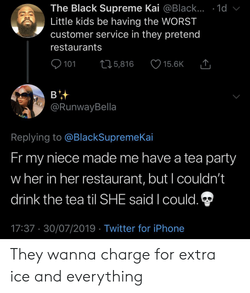The Tea: The Black Supreme Kai @Black... .1d  Little kids be having the WORST  customer service in they pretend  restaurants  101  L25,816  15.6K  в  @RunwayBella  Replying to @BlackSupremeKai  Fr my  niece made me have a tea party  w her in her restaurant, but I couldn't  drink the tea til SHE said I could.  17:37 30/07/2019 Twitter for iPhone They wanna charge for extra ice and everything