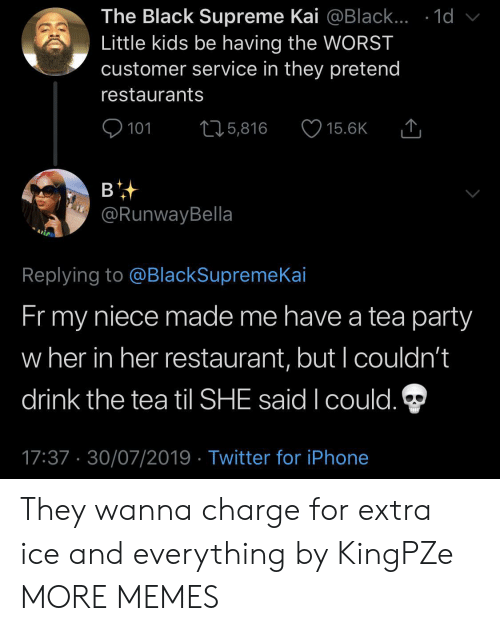 The Tea: The Black Supreme Kai @Black... .1d  Little kids be having the WORST  customer service in they pretend  restaurants  101  L25,816  15.6K  в  @RunwayBella  Replying to @BlackSupremeKai  Fr my  niece made me have a tea party  w her in her restaurant, but I couldn't  drink the tea til SHE said I could.  17:37 30/07/2019 Twitter for iPhone They wanna charge for extra ice and everything by KingPZe MORE MEMES