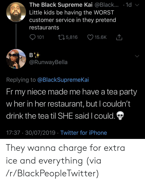 The Tea: The Black Supreme Kai @Black... .1d  Little kids be having the WORST  customer service in they pretend  restaurants  101  L25,816  15.6K  в  @RunwayBella  Replying to @BlackSupremeKai  Fr my  niece made me have a tea party  w her in her restaurant, but I couldn't  drink the tea til SHE said I could.  17:37 30/07/2019 Twitter for iPhone They wanna charge for extra ice and everything (via /r/BlackPeopleTwitter)