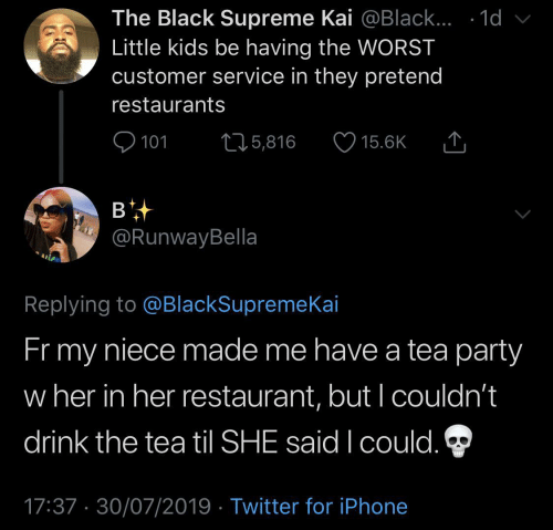 til: The Black Supreme Kai @Black... .1d  Little kids be having the WORST  customer service in they pretend  restaurants  101  L25,816  15.6K  в  @RunwayBella  Replying to @BlackSupremeKai  Fr my  niece made me have a tea party  w her in her restaurant, but I couldn't  drink the tea til SHE said I could.  17:37 30/07/2019 Twitter for iPhone