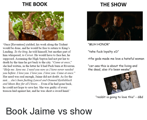 "Fucking, Love, and Reddit: THE BOOK  THE SHOW  ""MUH HONOR""  tehe fuck loyalty xD  >tfw gods made me love a hateful woman  ""cer-sea this is about the living and  Once Raventree] yielded, his work along the Trident  would be done, and he would be free to return to King's  Landing. To the king, he told himself, but another part of  him whispered, to Cersei. He would have to face her, he  upposed. Assuming the High Septon had not put her to  death by the time he got back to the city. ""Come at once,""  she had written, in the letter he'd had Peck burn at Riverrun  ""Help me. Save me. I need you now as I have never needed  you before. I love you. I love you. I love you. Come at once.""  Her need was real enough, Jaime did not doubt. As for the  rest... she's been fucking Lancel and Osmund Kettleblack  and Moon Boy for all I know... Even if he had gone back,  he could not hope to save her. She was guilty of every  treason laid against her, and he was short a sword hand.'  ""  ""  the dead, also it's been weeks""  ""reddit is going to love this"" - d&d"