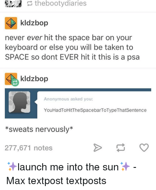 Sweats Nervously: the bootydiaries  kldzbop  never ever hit the space bar on your  keyboard or else you will be taken to  SPACE so dont EVER hit it this is a psa  Sie kldzbop  Anonymous asked you:  You HadToHitTheSpacebarToType Thatsentence  *sweats nervously  277,671 notes ✨launch me into the sun✨ - Max textpost textposts