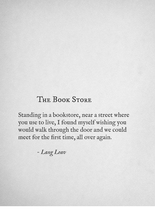 Live, Time, and All: THE Boox STORE  Standing in a bookstore, near a street where  u use to live, I found myself wishing you  would walk through the door and we could  meet for the first time, all over again.  Lang Leav