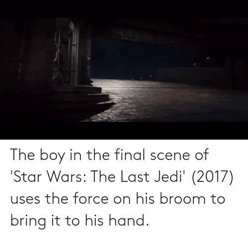 Final Scene: The boy in the final scene of 'Star Wars: The Last Jedi' (2017) uses the force on his broom to bring it to his hand.