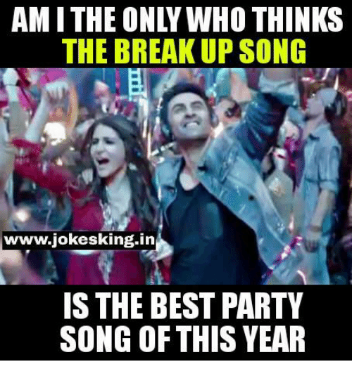 breakup songs: THE BREAKUP SONG  www.iokesking in  IS THE BEST PARTY  SONG OF THIS YEAR