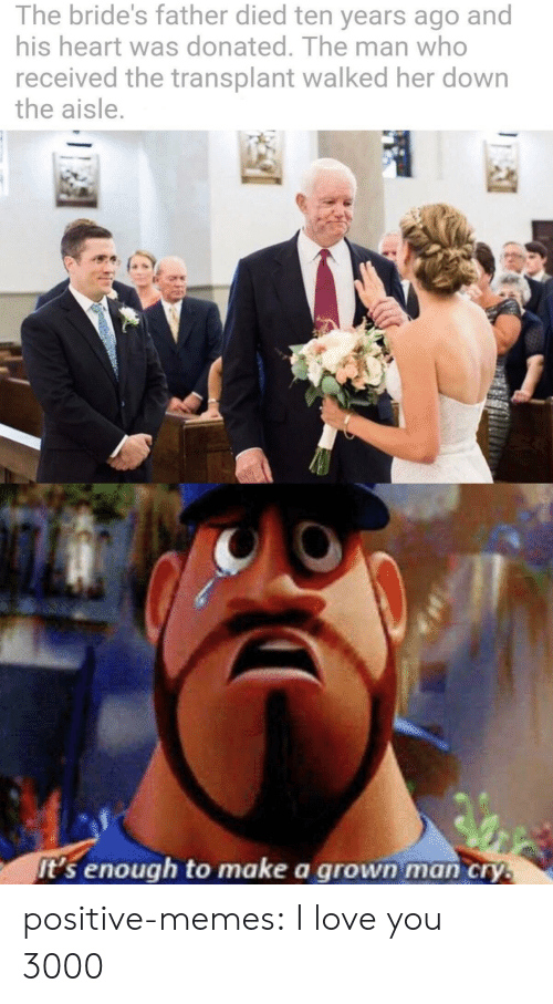 Love, Memes, and Tumblr: The bride's father died ten years ago and  his heart was donated. The man who  received the transplant walked her down  the aisle.  it's enough to make a grown man cry.  AI positive-memes:  I love you 3000